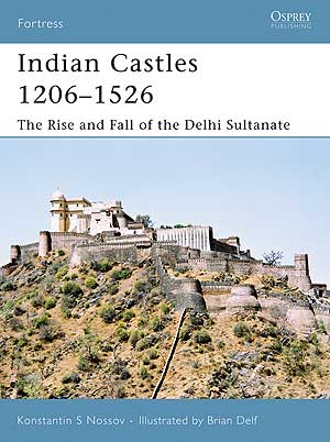 Indian Castles 1206-1526 The Rise and Fall of the Delhi Sultanate, Osprey Publishing Item Number OSPFOR51